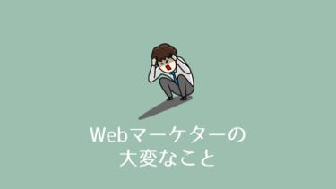 【しんどい】Webマーケターが大変だと感じること|経験者の目線で解説