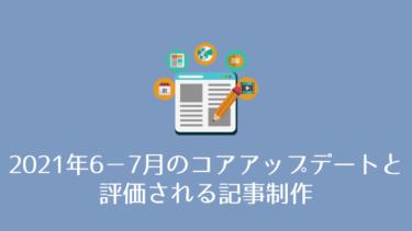 2021年6月から7月のコアアップデートと、評価される記事制作について
